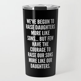 We ve begun to raise daughters more like sons but few have the courage to raise our sons more like our daughters Travel Mug