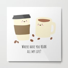 Where have you BEAN all my life? Metal Print