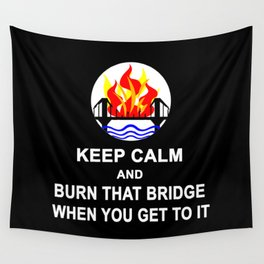 KEEP CALM AND BURN THAT BRIDGE WHEN YOU GET TO IT Wall Tapestry