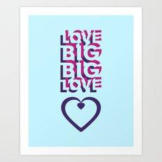 LOVE BIG. BIG LOVE. Art Print
