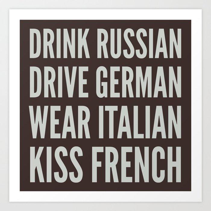 ba7321cf8 DRINK RUSSIAN, DRIVE GERMAN, WEAR ITALIAN, KISS FRENCH Art Print by ...