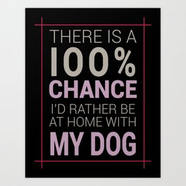 There is a 100% Chance I'd Rather be at Home with My Dog Art Print