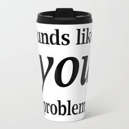 Sounds Like A You Problem - white background Travel Mug
