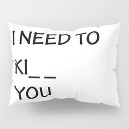 I Need to Ki_ _  You Pillow Sham