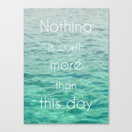 Nothing is worth more than this day Canvas Print