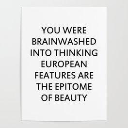 YOU WERE BRAINWASHED INTO THINKING EUROPEAN FEATURES ARE THE EPITOME OF BEAUTY Poster