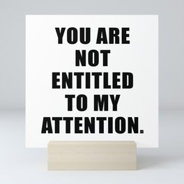 YOU ARE NOT ENTITLED TO MY ATTENTION. Mini Art Print
