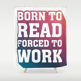 Born to Read Forced to Work RAINBOW Shower Curtain