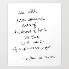 The little unremembered acts of kindness & love are the best parts of a person's life Art Print