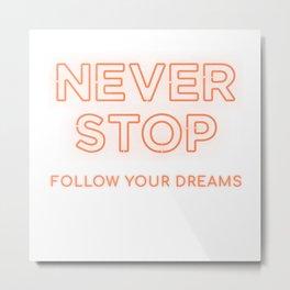 Never Stop Follow Your Dreams Metal Print