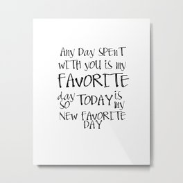 Any day spent with you is my favorite day. So today is my new favorite day. Metal Print
