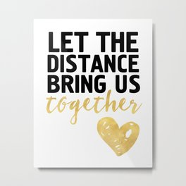 LET THE DISTANCE BRING US TOGETHER - love quote Metal Print