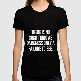 There is no such thing as darkness only a failure to see T-shirt