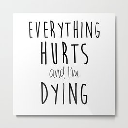 Everything Hurts and I'm Dying.  Metal Print