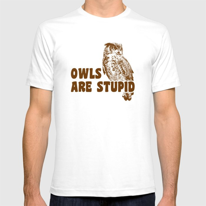 Stupid T Shirts >> Owls Are Stupid T Shirt By Cracked Society6