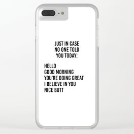 Just in case no one told you today: hello / good morning / you're doing great / I believe in you Clear iPhone Case