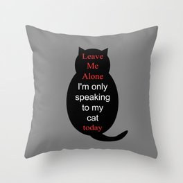 Leave Me Alone I'm only speaking to my cat today Throw Pillow