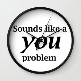 Sounds Like A You Problem - white background Wall Clock