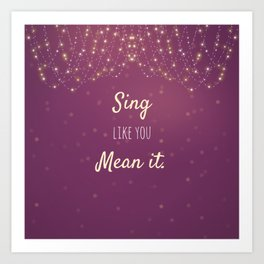 Sing Like You Mean It Art Print