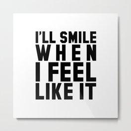 I'LL SMILE WHEN I FEEL LIKE IT Metal Print