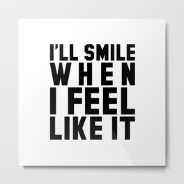 I'LL SMILE WHEN I FEEL LIKE IT Metal Print