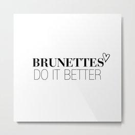 Brunettes Do It Better. Metal Print