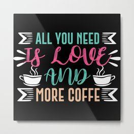 All you need is coffee and more coffee Metal Print