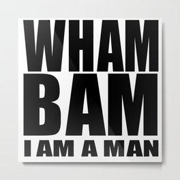 WHAM BAM I AM A MAN Metal Print