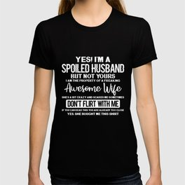 Yes! I'm A Spoiled Husband But Not Yours I Am The Property Of A Freaking Awesome Wife She's A Bit Cr T-shirt