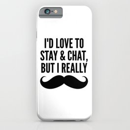 I'd Love to Stay and Chat, But I Really Mustache Must Dash iPhone Case