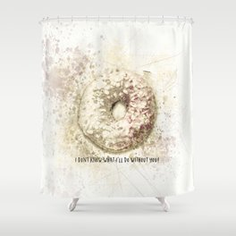 I Donut Know What I'll Do Without You Shower Curtain