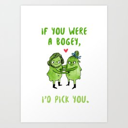 If you were a bogey, I'd pick you Art Print