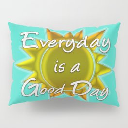 Everyday is a Good Day Pillow Sham