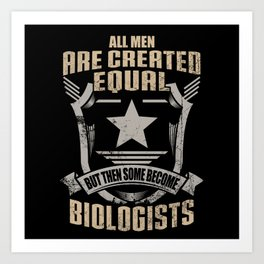 All Men Are Created Equal But Then Some Become Biologists Art Print