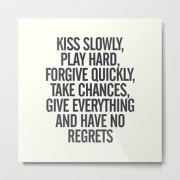 Kiss slowly, play hard, forgive, take chances, give everything, no regrets, positive vibes quote Metal Print