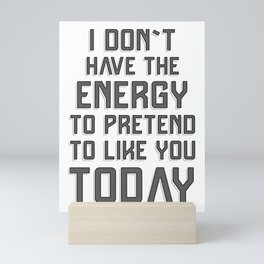 I don`t have the energy to pretend to like you today / funny quote Mini Art Print