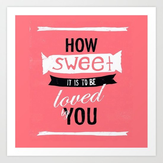 How Sweet it is to be Loved by You Art Print