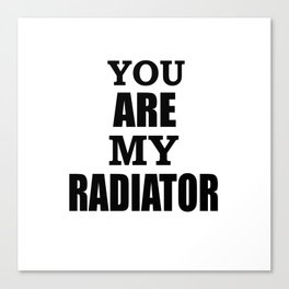 You are my radiator Canvas Print