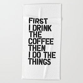 First I Drink the Coffee Then I Do the Things black and white typography poster home wall decor Beach Towel