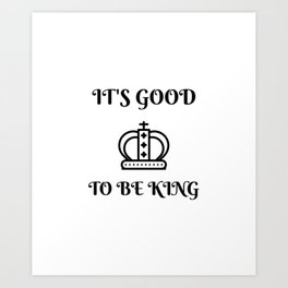 I'ts good to be king Art Print