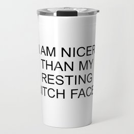 I am Nicer Than My Resting Bitch Face Travel Mug