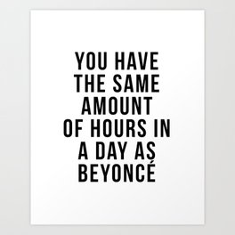 You have the sam amount of hours in a day as Bey Art Print