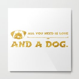 All you need is love and a dog. gold Metal Print