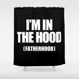 I'm In The Hood (Fatherhood) Shower Curtain