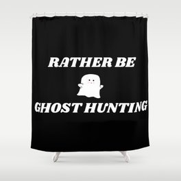 rather be ghost hunting Shower Curtain