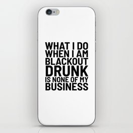 What I Do When I am Blackout Drunk is None of My Business iPhone Skin