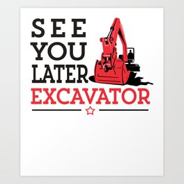 See You Later Excavator Funny Machinery Construction Gift Art Print