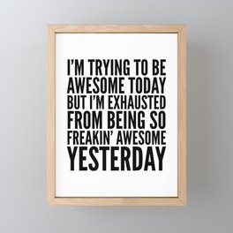 I'M TRYING TO BE AWESOME TODAY, BUT I'M EXHAUSTED FROM BEING SO FREAKIN' AWESOME YESTERDAY Framed Mini Art Print
