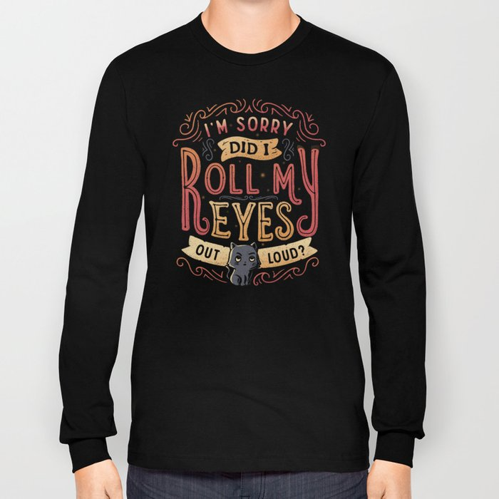 I'm Sorry, Did I Roll My Eyes Out Loud? Long Sleeve T-shirt
