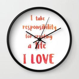 I take responsibility for creating a life I LOVE Wall Clock
